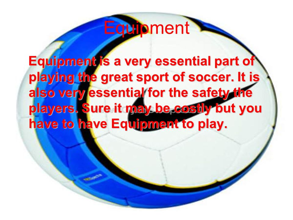 Equipment Equipment is a very essential part of playing the great sport of soccer.