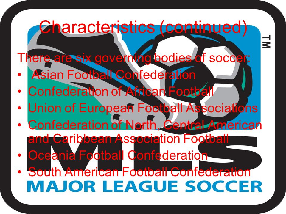 Characteristics (continued) There are six governing bodies of soccer: Asian Football Confederation Confederation of African Football Union of European Football Associations Confederation of North, Central American and Caribbean Association Football Oceania Football Confederation South American Football Confederation