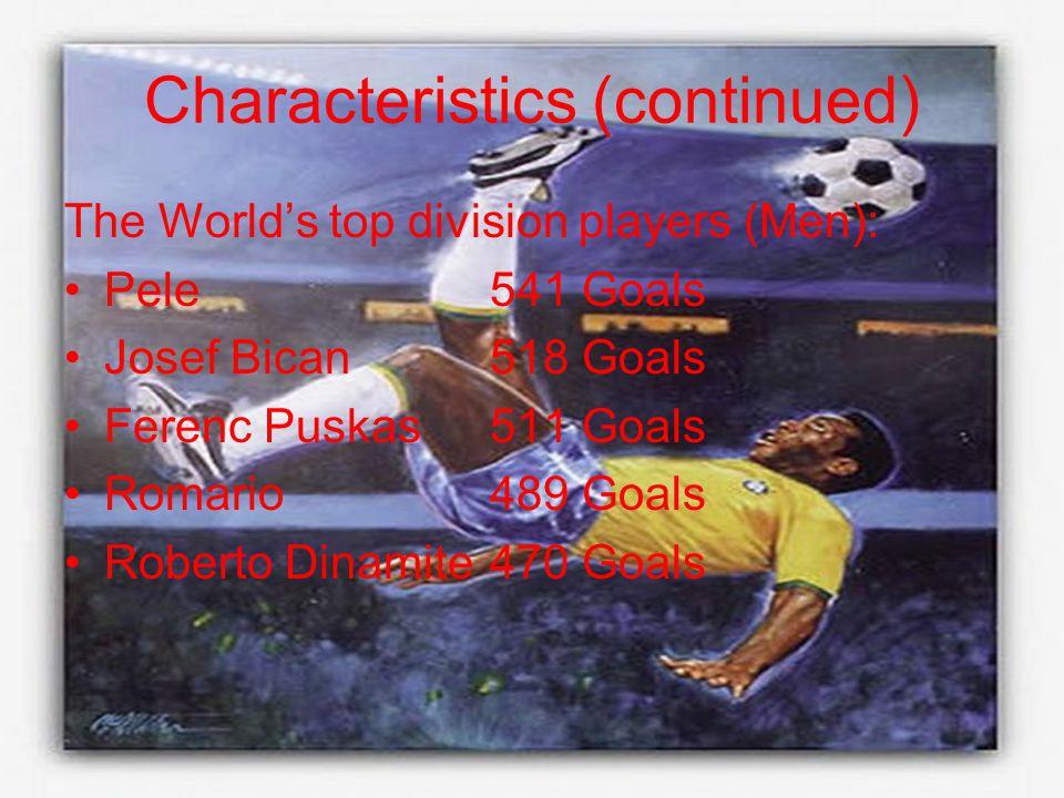 Characteristics (continued) The World's top division players (Men): Pele541 Goals Josef Bican518 Goals Ferenc Puskas511 Goals Romario489 Goals Roberto Dinamite470 Goals