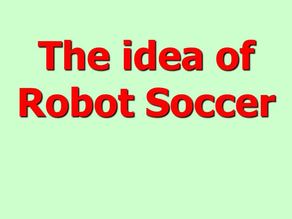 The idea of Robot Soccer The idea of Robot Soccer
