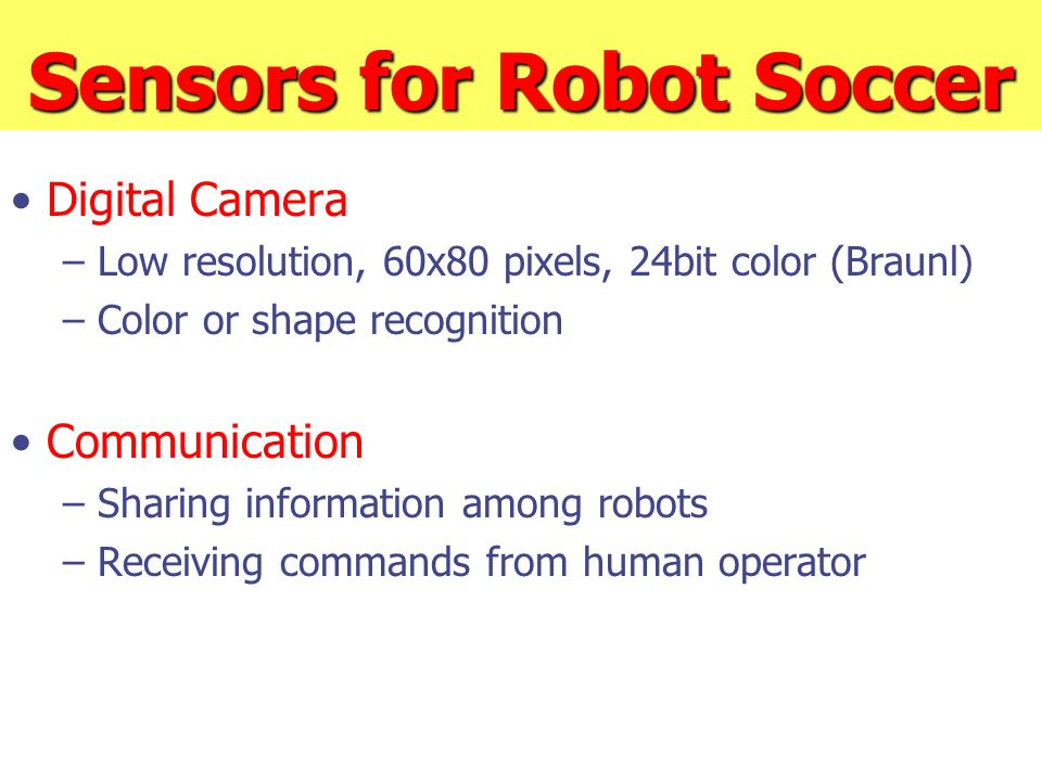 Sensors for Robot Soccer Digital Camera – Low resolution, 60x80 pixels, 24bit color (Braunl) – Color or shape recognition Communication – Sharing information among robots – Receiving commands from human operator