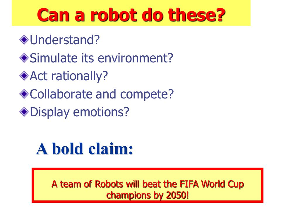 Can a robot do these? Understand? Simulate its environment? Act rationally? Collaborate and compete? Display emotions? A team of Robots will beat the