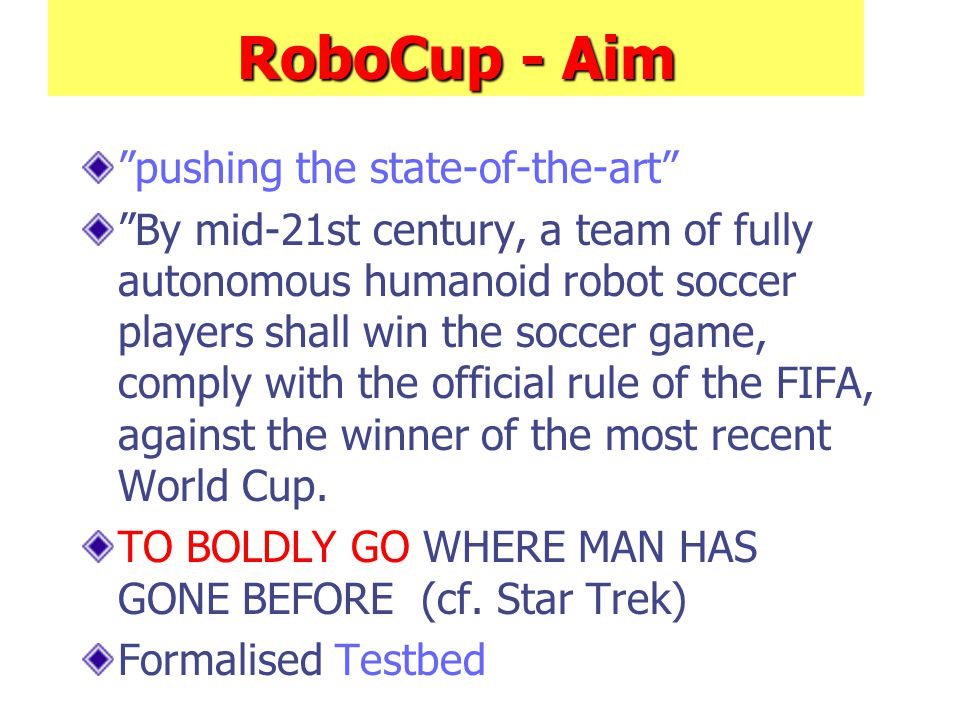 RoboCup - Aim pushing the state-of-the-art By mid-21st century, a team of fully autonomous humanoid robot soccer players shall win the soccer game, comply with the official rule of the FIFA, against the winner of the most recent World Cup.