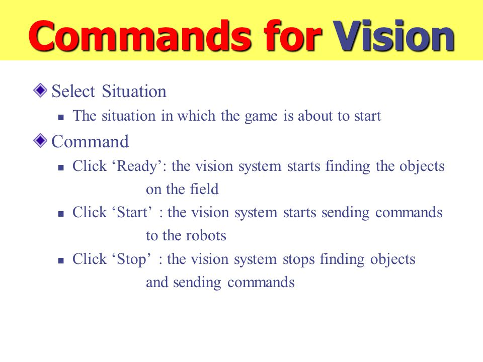 Commands for Vision Select Situation The situation in which the game is about to start Command Click 'Ready': the vision system starts finding the objects on the field Click 'Start' : the vision system starts sending commands to the robots Click 'Stop' : the vision system stops finding objects and sending commands