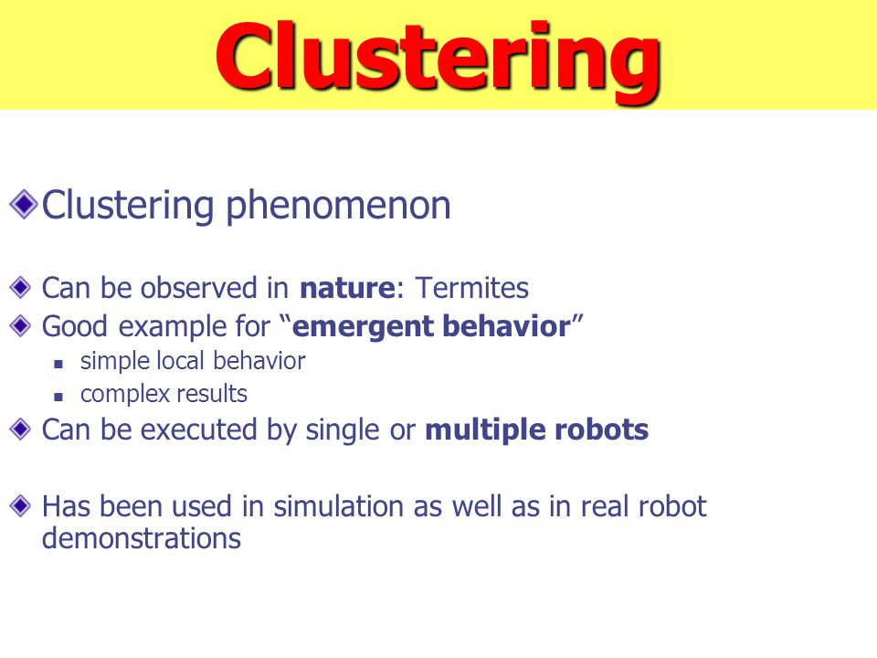 Clustering Clustering phenomenon Can be observed in nature: Termites Good example for emergent behavior simple local behavior complex results Can be executed by single or multiple robots Has been used in simulation as well as in real robot demonstrations