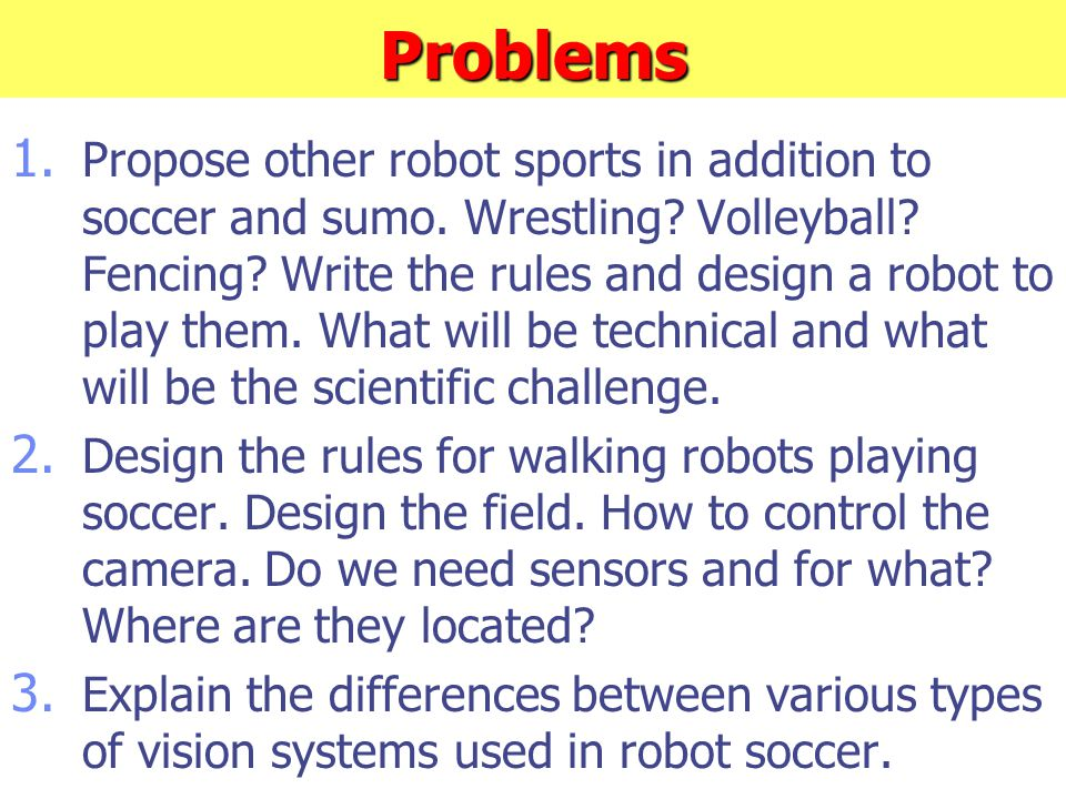 Problems 1. Propose other robot sports in addition to soccer and sumo. Wrestling? Volleyball? Fencing? Write the rules and design a robot to play them