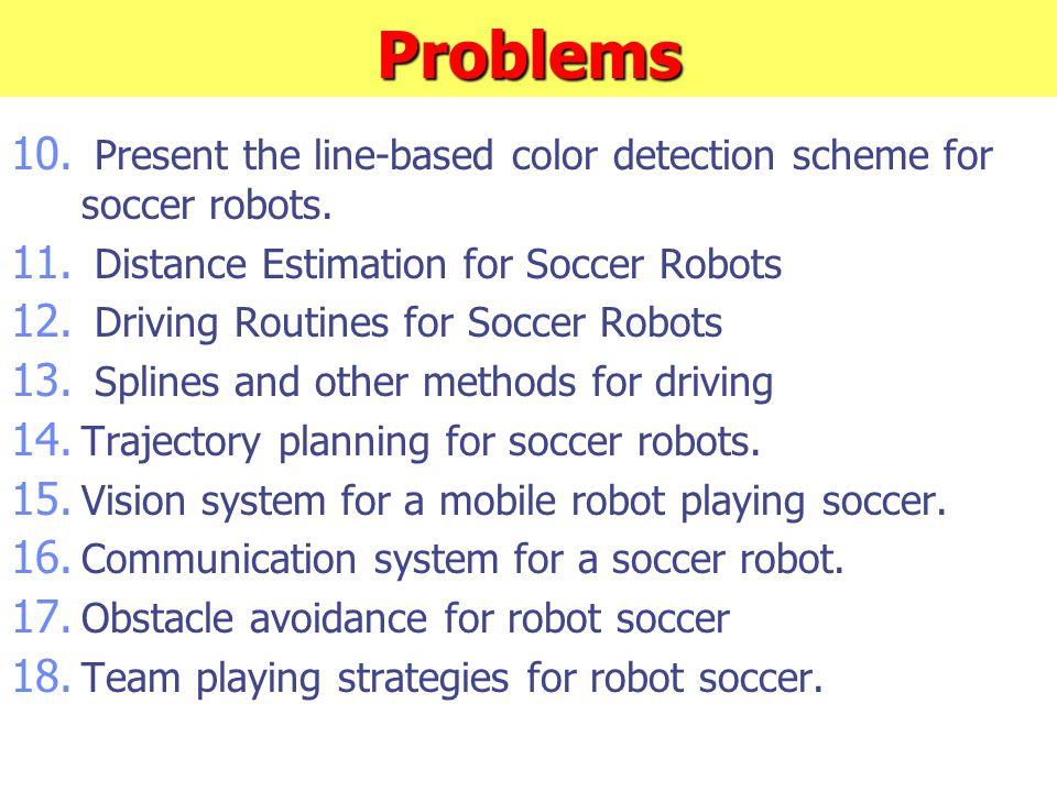 Problems 10. Present the line-based color detection scheme for soccer robots. 11. Distance Estimation for Soccer Robots 12. Driving Routines for Socce