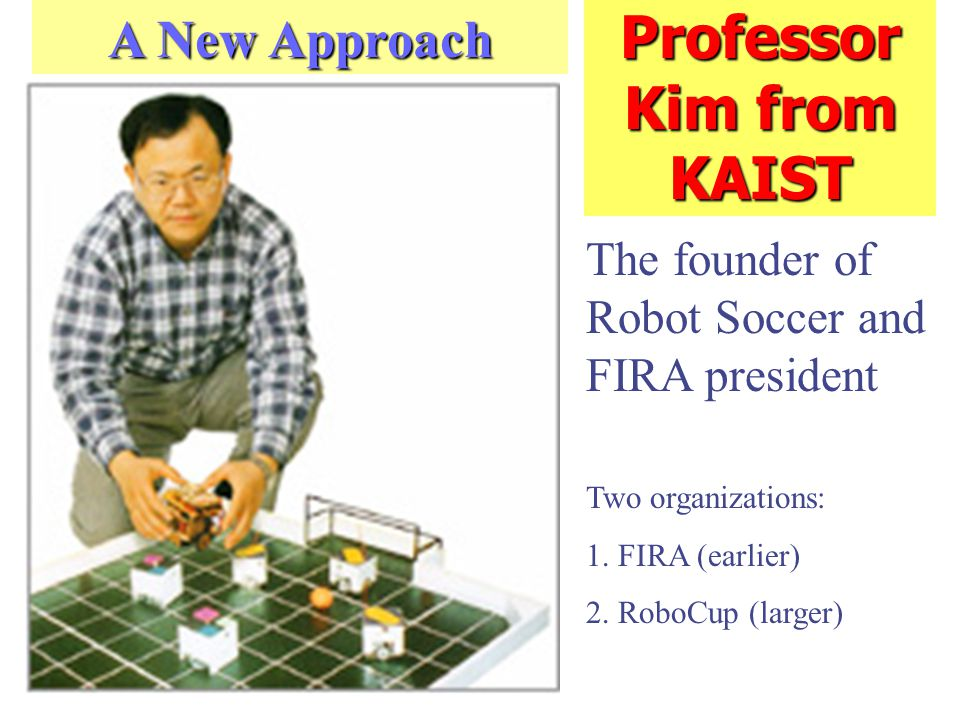 Professor Kim from KAIST The founder of Robot Soccer and FIRA president A New Approach Two organizations: 1.