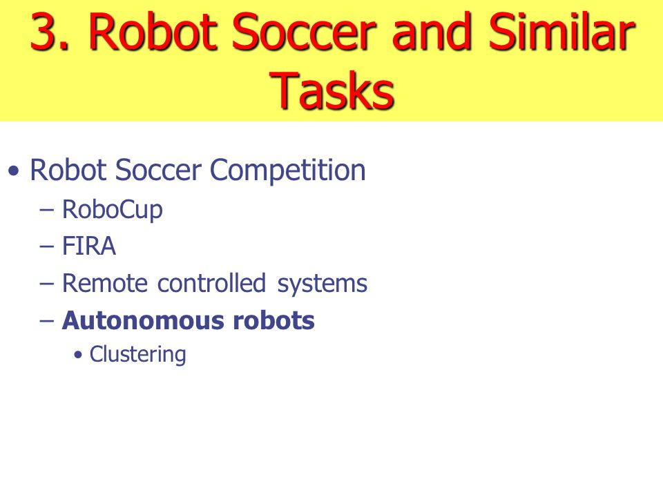 3. Robot Soccer and Similar Tasks Robot Soccer Competition – RoboCup – FIRA – Remote controlled systems – Autonomous robots Clustering
