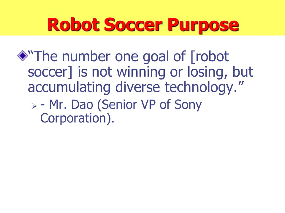 """Robot Soccer Purpose """"The number one goal of [robot soccer] is not winning or losing, but accumulating diverse technology.""""  - Mr. Dao (Senior VP of"""