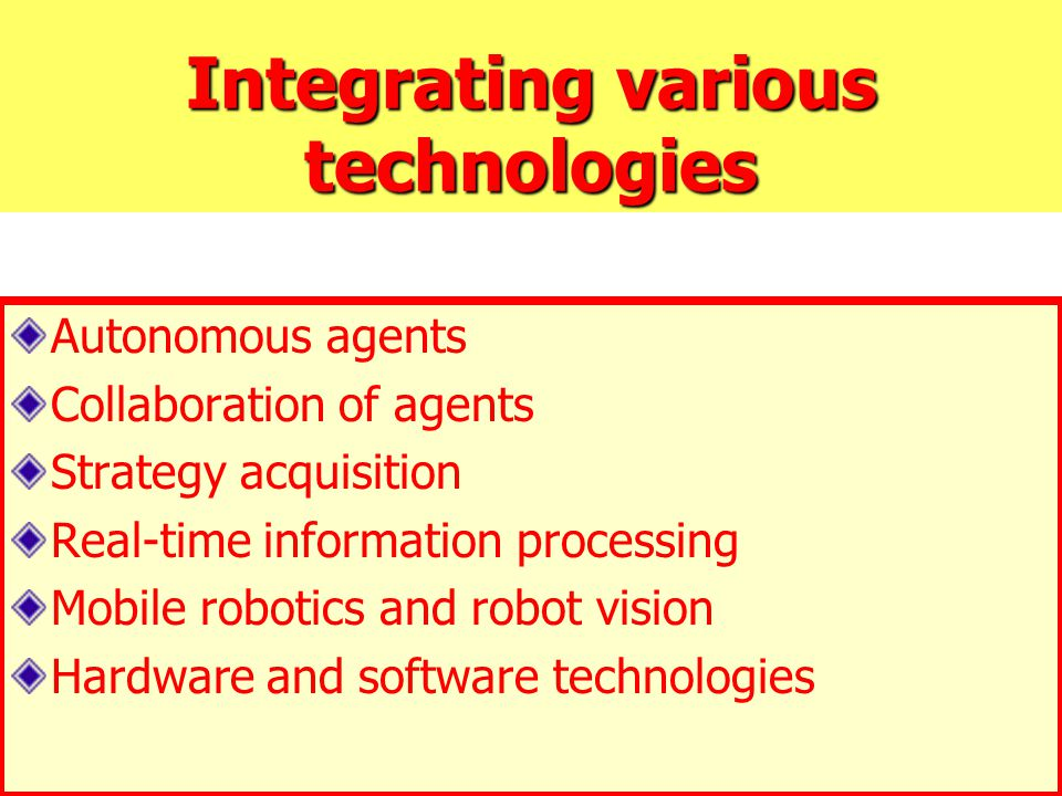 Integrating various technologies Autonomous agents Collaboration of agents Strategy acquisition Real-time information processing Mobile robotics and r