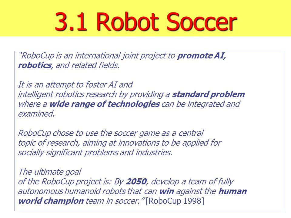 """3.1 Robot Soccer """"RoboCup is an international joint project to promote AI, robotics, and related fields. It is an attempt to foster AI and intelligent"""