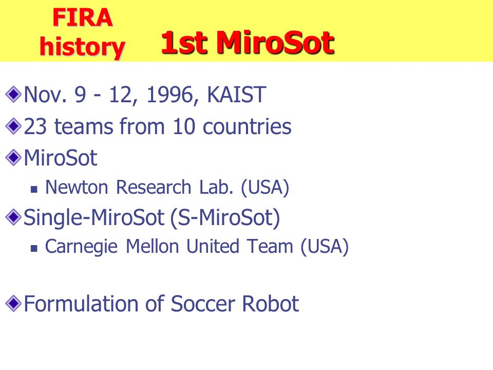 1st MiroSot Nov. 9 - 12, 1996, KAIST 23 teams from 10 countries MiroSot Newton Research Lab.