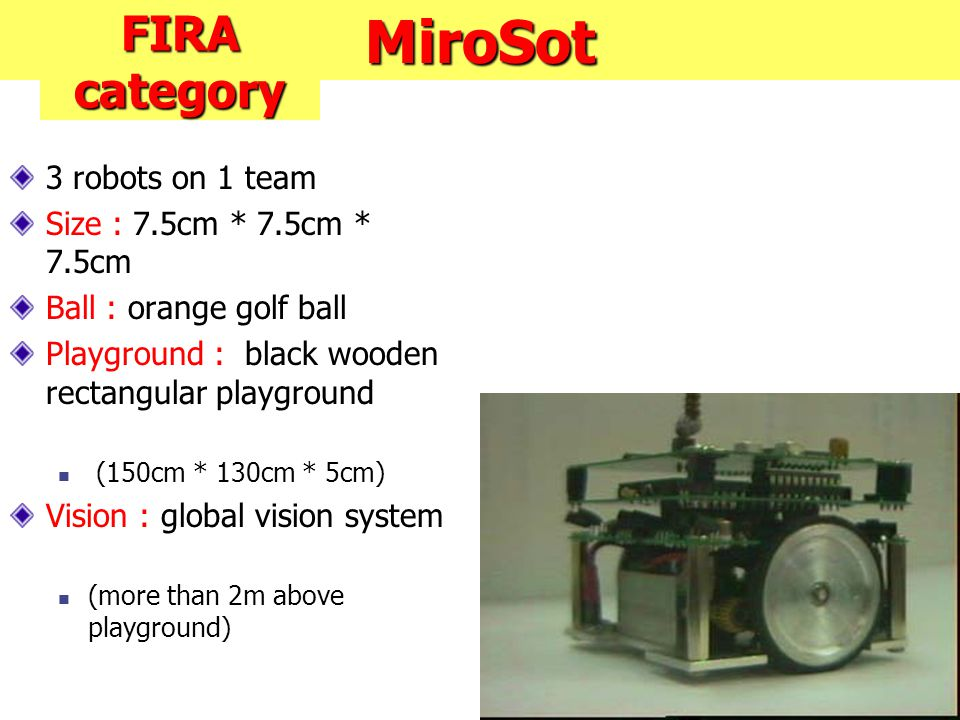 MiroSot 3 robots on 1 team Size : 7.5cm * 7.5cm * 7.5cm Ball : orange golf ball Playground : black wooden rectangular playground (150cm * 130cm * 5cm) Vision : global vision system (more than 2m above playground) FIRA category