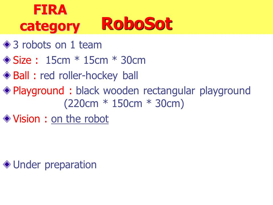RoboSot 3 robots on 1 team Size : 15cm * 15cm * 30cm Ball : red roller-hockey ball Playground : black wooden rectangular playground (220cm * 150cm * 30cm) Vision : on the robot Under preparation FIRA category