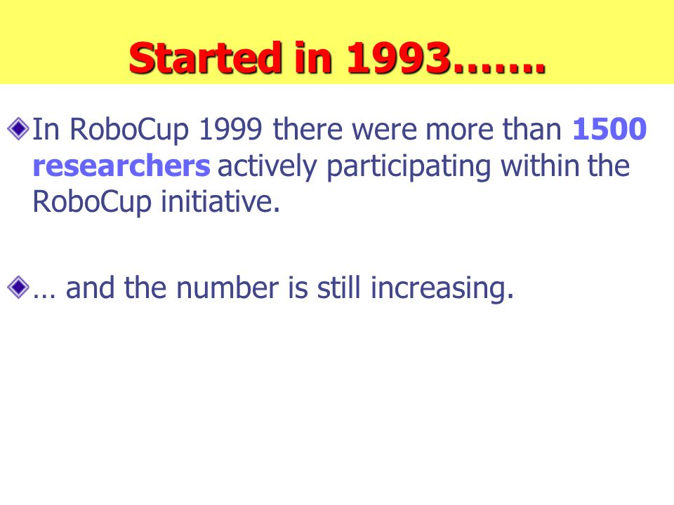 Started in 1993……. In RoboCup 1999 there were more than 1500 researchers actively participating within the RoboCup initiative. … and the number is sti