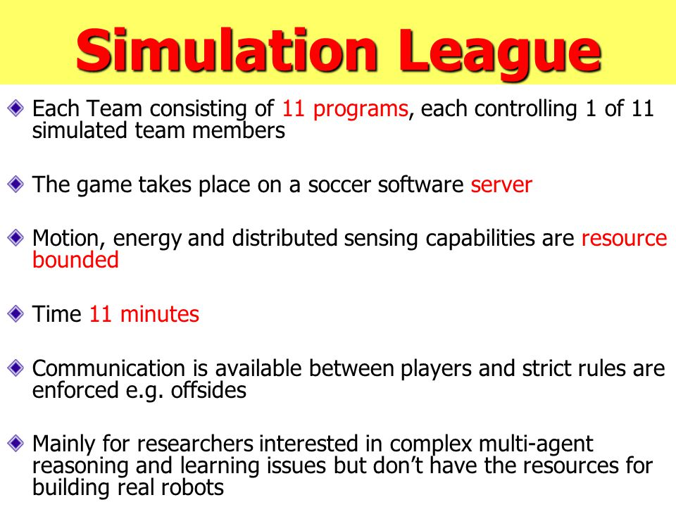 Simulation League Each Team consisting of 11 programs, each controlling 1 of 11 simulated team members The game takes place on a soccer software server Motion, energy and distributed sensing capabilities are resource bounded Time 11 minutes Communication is available between players and strict rules are enforced e.g.