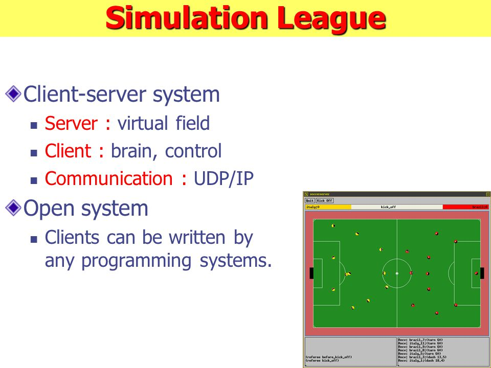 Simulation League Client-server system Server : virtual field Client : brain, control Communication : UDP/IP Open system Clients can be written by any