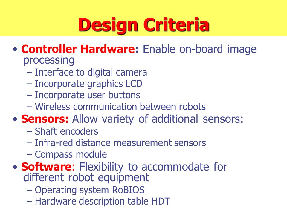 Design Criteria Controller Hardware: Enable on-board image processing – Interface to digital camera – Incorporate graphics LCD – Incorporate user buttons – Wireless communication between robots Sensors: Allow variety of additional sensors: – Shaft encoders – Infra-red distance measurement sensors – Compass module Software: Flexibility to accommodate for different robot equipment – Operating system RoBIOS – Hardware description table HDT