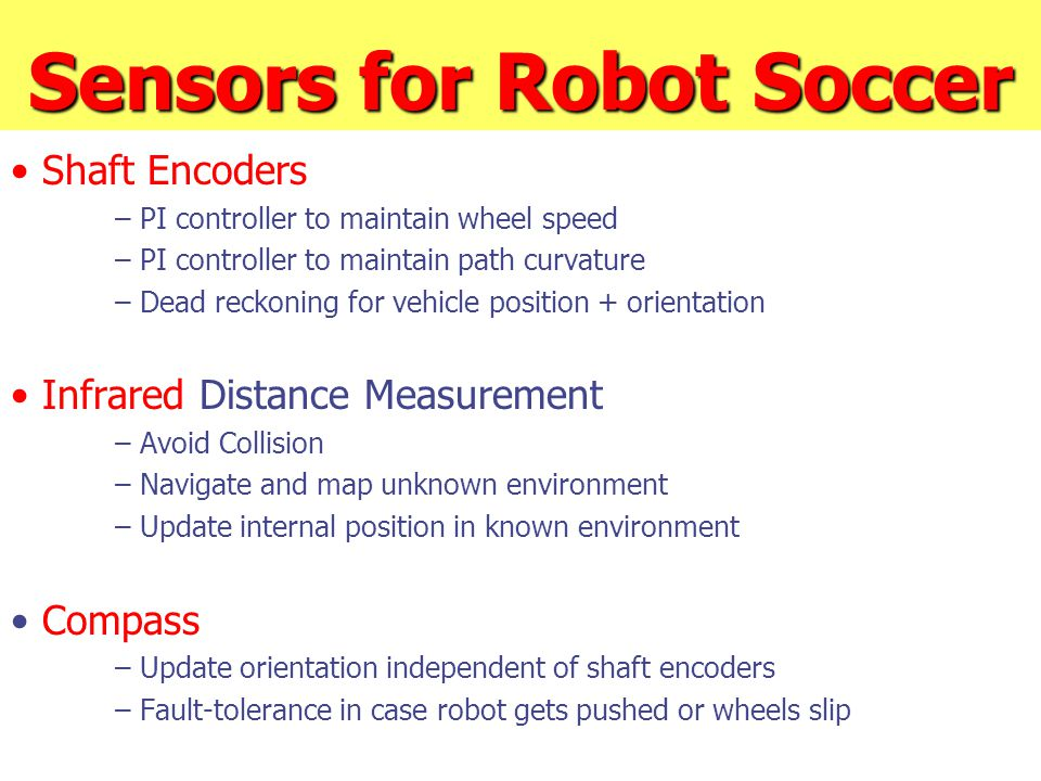 Sensors for Robot Soccer Shaft Encoders – PI controller to maintain wheel speed – PI controller to maintain path curvature – Dead reckoning for vehicl
