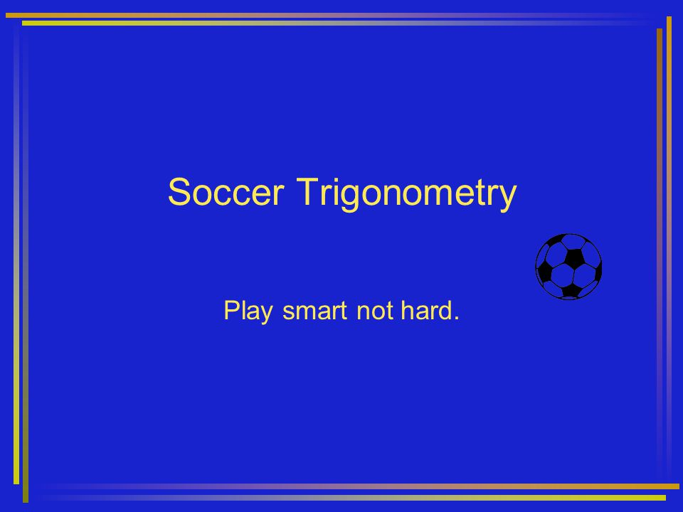 Soccer Trigonometry Play smart not hard.