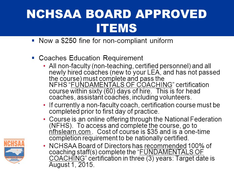 NCHSAA BOARD APPROVED ITEMS  Now a $250 fine for non-compliant uniform  Coaches Education Requirement All non-faculty (non-teaching, certified perso