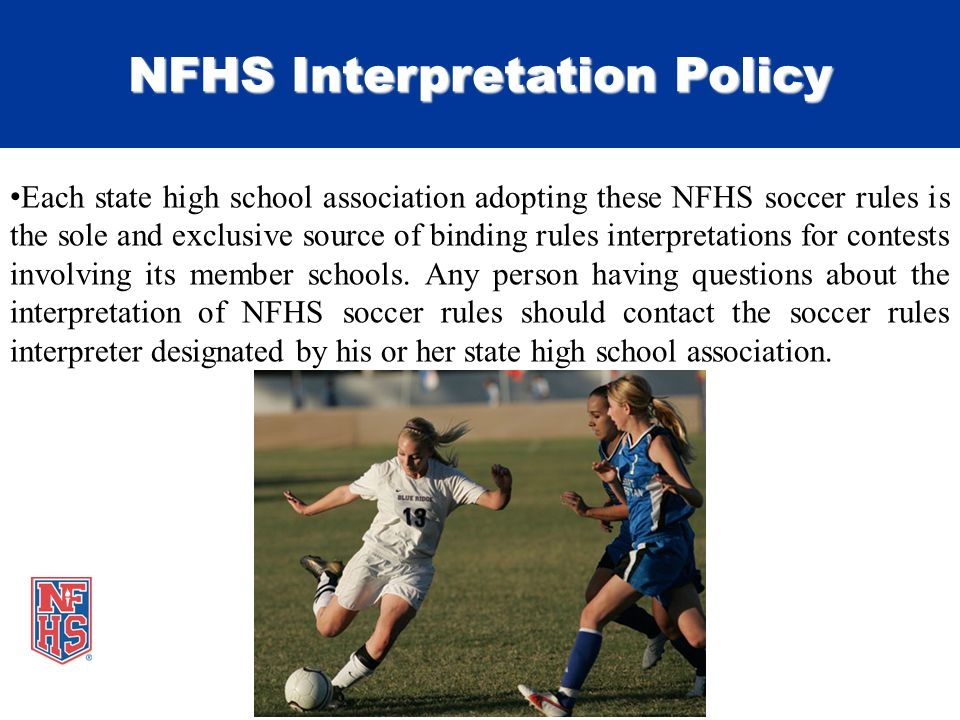 NFHS Interpretation Policy Each state high school association adopting these NFHS soccer rules is the sole and exclusive source of binding rules interpretations for contests involving its member schools.