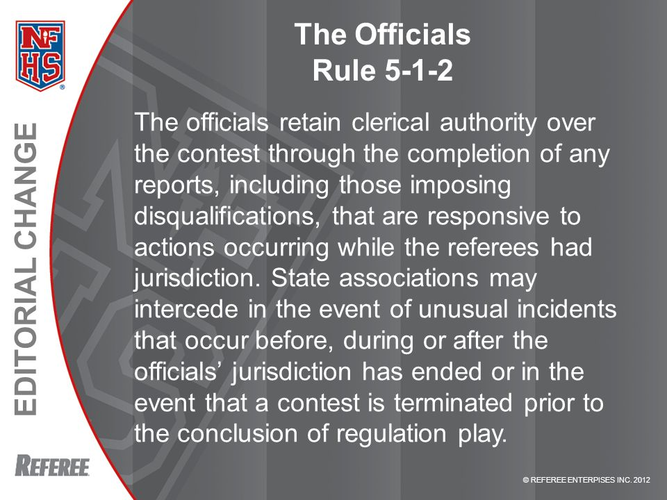 © REFEREE ENTERPISES INC. 2012 EDITORIAL CHANGE The Officials Rule 5-1-2 The officials retain clerical authority over the contest through the completi