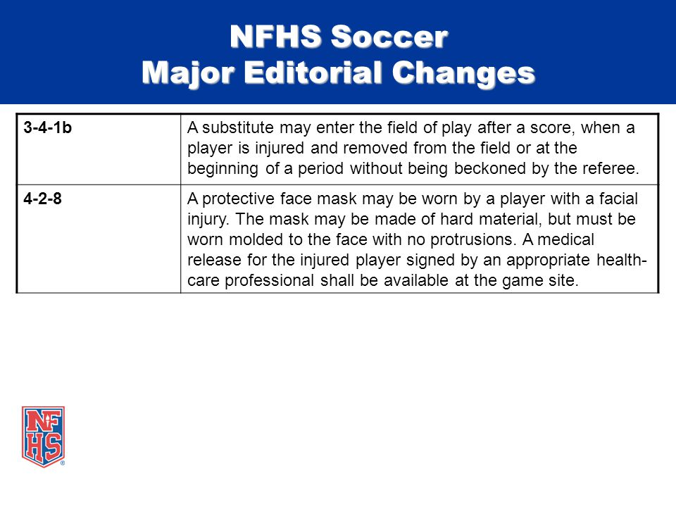 NFHS Soccer Major Editorial Changes 3-4-1bA substitute may enter the field of play after a score, when a player is injured and removed from the field or at the beginning of a period without being beckoned by the referee.