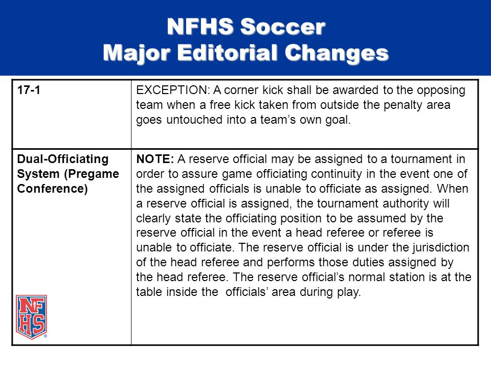 NFHS Soccer Major Editorial Changes 17-1EXCEPTION: A corner kick shall be awarded to the opposing team when a free kick taken from outside the penalty area goes untouched into a team's own goal.