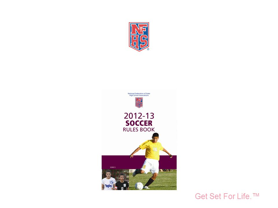 Take Part. Get Set For Life.™ National Federation of State High School Associations 2012-13 Soccer Rules Reminders