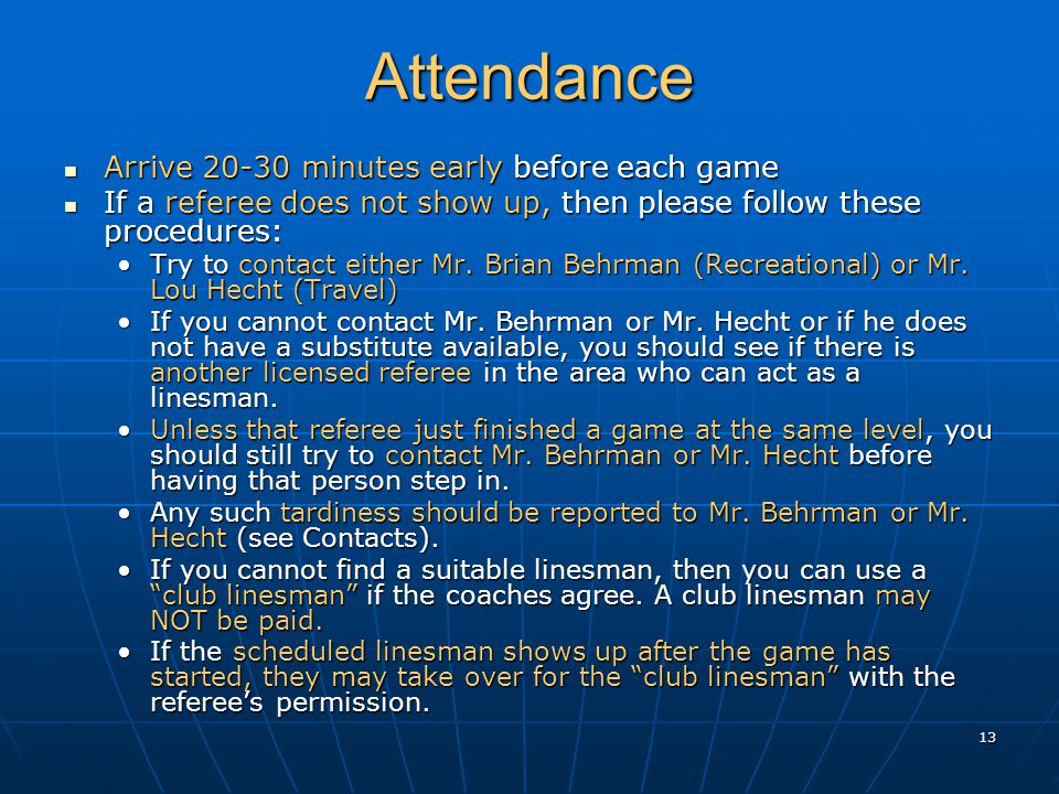 13 Attendance Arrive 20-30 minutes early before each game Arrive 20-30 minutes early before each game If a referee does not show up, then please follow these procedures: If a referee does not show up, then please follow these procedures: Try to contact either Mr.