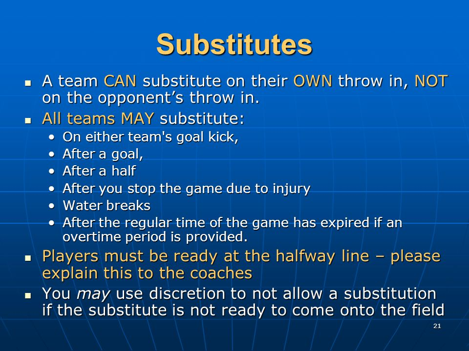 21 Substitutes A team CAN substitute on their OWN throw in, NOT on the opponent's throw in.