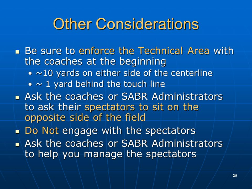 26 Other Considerations Be sure to enforce the Technical Area with the coaches at the beginning Be sure to enforce the Technical Area with the coaches at the beginning ~10 yards on either side of the centerline~10 yards on either side of the centerline ~ 1 yard behind the touch line~ 1 yard behind the touch line Ask the coaches or SABR Administrators to ask their spectators to sit on the opposite side of the field Ask the coaches or SABR Administrators to ask their spectators to sit on the opposite side of the field Do Not engage with the spectators Do Not engage with the spectators Ask the coaches or SABR Administrators to help you manage the spectators Ask the coaches or SABR Administrators to help you manage the spectators