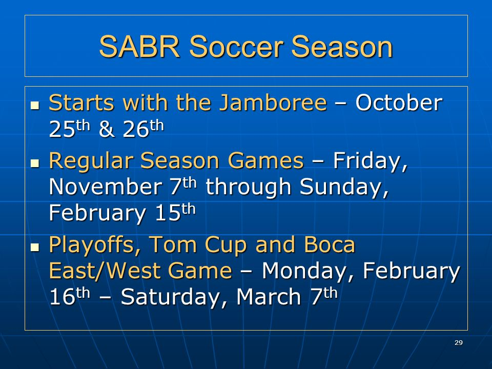 29 SABR Soccer Season Starts with the Jamboree – October 25 th & 26 th Starts with the Jamboree – October 25 th & 26 th Regular Season Games – Friday, November 7 th through Sunday, February 15 th Regular Season Games – Friday, November 7 th through Sunday, February 15 th Playoffs, Tom Cup and Boca East/West Game – Monday, February 16 th – Saturday, March 7 th Playoffs, Tom Cup and Boca East/West Game – Monday, February 16 th – Saturday, March 7 th