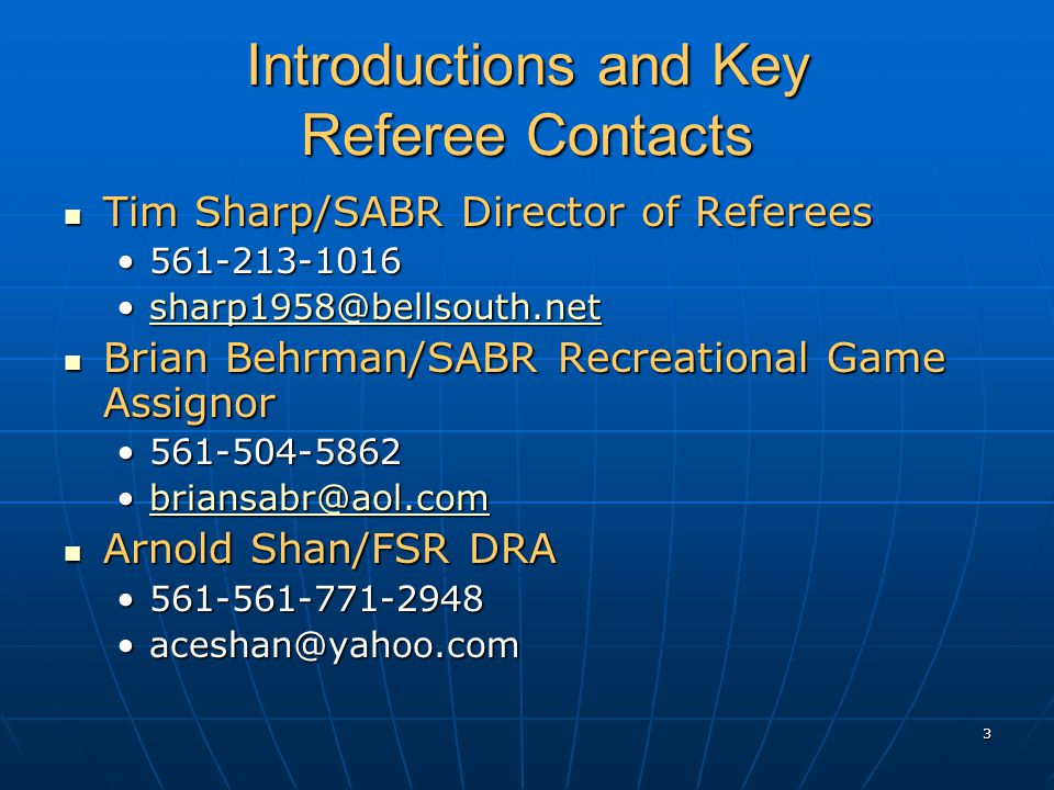 3 Introductions and Key Referee Contacts Tim Sharp/SABR Director of Referees Tim Sharp/SABR Director of Referees 561-213-1016561-213-1016 sharp1958@bellsouth.netsharp1958@bellsouth.netsharp1958@bellsouth.net Brian Behrman/SABR Recreational Game Assignor Brian Behrman/SABR Recreational Game Assignor 561-504-5862561-504-5862 briansabr@aol.combriansabr@aol.combriansabr@aol.com Arnold Shan/FSR DRA Arnold Shan/FSR DRA 561-561-771-2948561-561-771-2948 aceshan@yahoo.comaceshan@yahoo.com