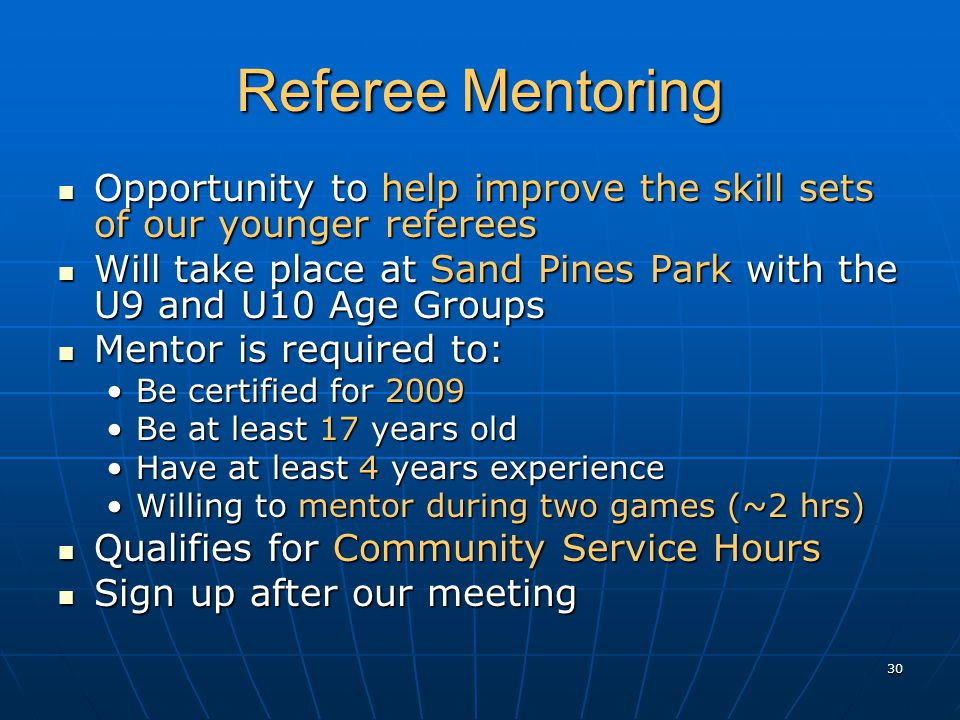 30 Referee Mentoring Opportunity to help improve the skill sets of our younger referees Opportunity to help improve the skill sets of our younger referees Will take place at Sand Pines Park with the U9 and U10 Age Groups Will take place at Sand Pines Park with the U9 and U10 Age Groups Mentor is required to: Mentor is required to: Be certified for 2009Be certified for 2009 Be at least 17 years oldBe at least 17 years old Have at least 4 years experienceHave at least 4 years experience Willing to mentor during two games (~2 hrs)Willing to mentor during two games (~2 hrs) Qualifies for Community Service Hours Qualifies for Community Service Hours Sign up after our meeting Sign up after our meeting