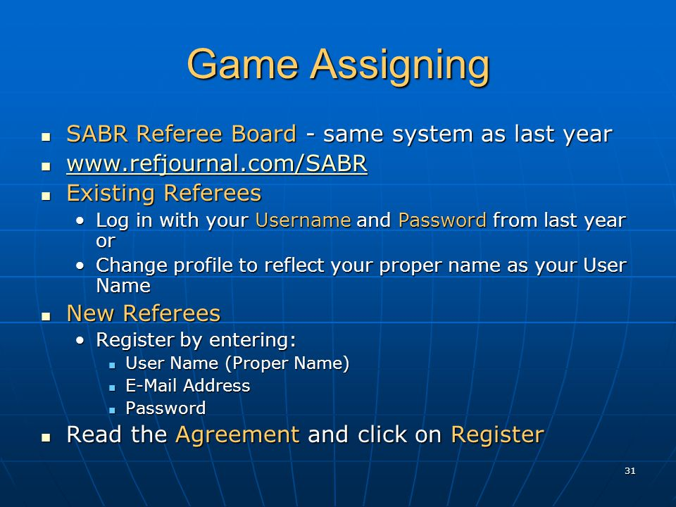 31 Game Assigning SABR Referee Board - same system as last year SABR Referee Board - same system as last year www.refjournal.com/SABR www.refjournal.com/SABR www.refjournal.com/SABR Existing Referees Existing Referees Log in with your Username and Password from last year orLog in with your Username and Password from last year or Change profile to reflect your proper name as your User NameChange profile to reflect your proper name as your User Name New Referees New Referees Register by entering:Register by entering: User Name (Proper Name) User Name (Proper Name) E-Mail Address E-Mail Address Password Password Read the Agreement and click on Register Read the Agreement and click on Register