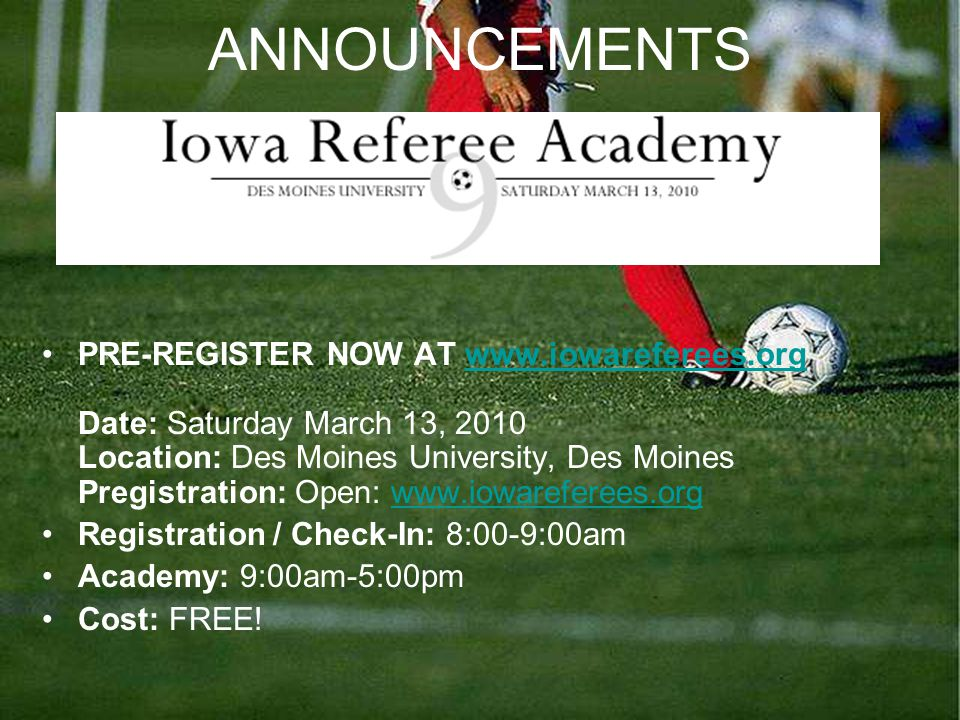 ANNOUNCEMENTS PRE-REGISTER NOW AT www.iowareferees.org Date: Saturday March 13, 2010 Location: Des Moines University, Des Moines Pregistration: Open: www.iowareferees.orgwww.iowareferees.org Registration / Check-In: 8:00-9:00am Academy: 9:00am-5:00pm Cost: FREE!
