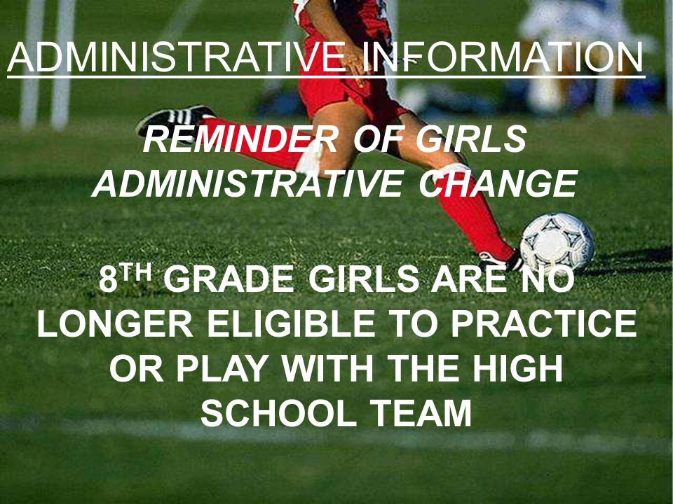 ADMINISTRATIVE INFORMATION REMINDER OF GIRLS ADMINISTRATIVE CHANGE 8 TH GRADE GIRLS ARE NO LONGER ELIGIBLE TO PRACTICE OR PLAY WITH THE HIGH SCHOOL TEAM