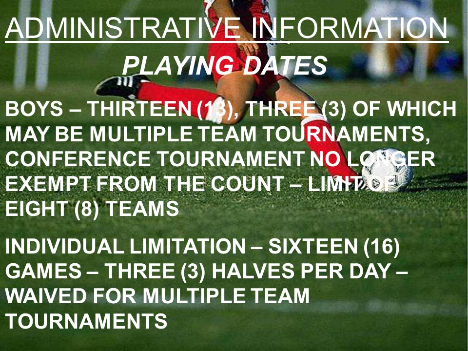 ADMINISTRATIVE INFORMATION PLAYING DATES BOYS – THIRTEEN (13), THREE (3) OF WHICH MAY BE MULTIPLE TEAM TOURNAMENTS, CONFERENCE TOURNAMENT NO LONGER EXEMPT FROM THE COUNT – LIMIT OF EIGHT (8) TEAMS INDIVIDUAL LIMITATION – SIXTEEN (16) GAMES – THREE (3) HALVES PER DAY – WAIVED FOR MULTIPLE TEAM TOURNAMENTS