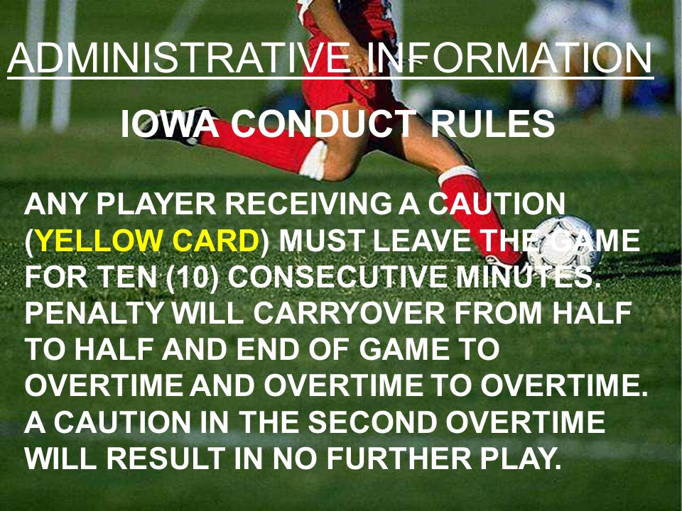 ADMINISTRATIVE INFORMATION IOWA CONDUCT RULES ANY PLAYER RECEIVING A CAUTION (YELLOW CARD) MUST LEAVE THE GAME FOR TEN (10) CONSECUTIVE MINUTES.