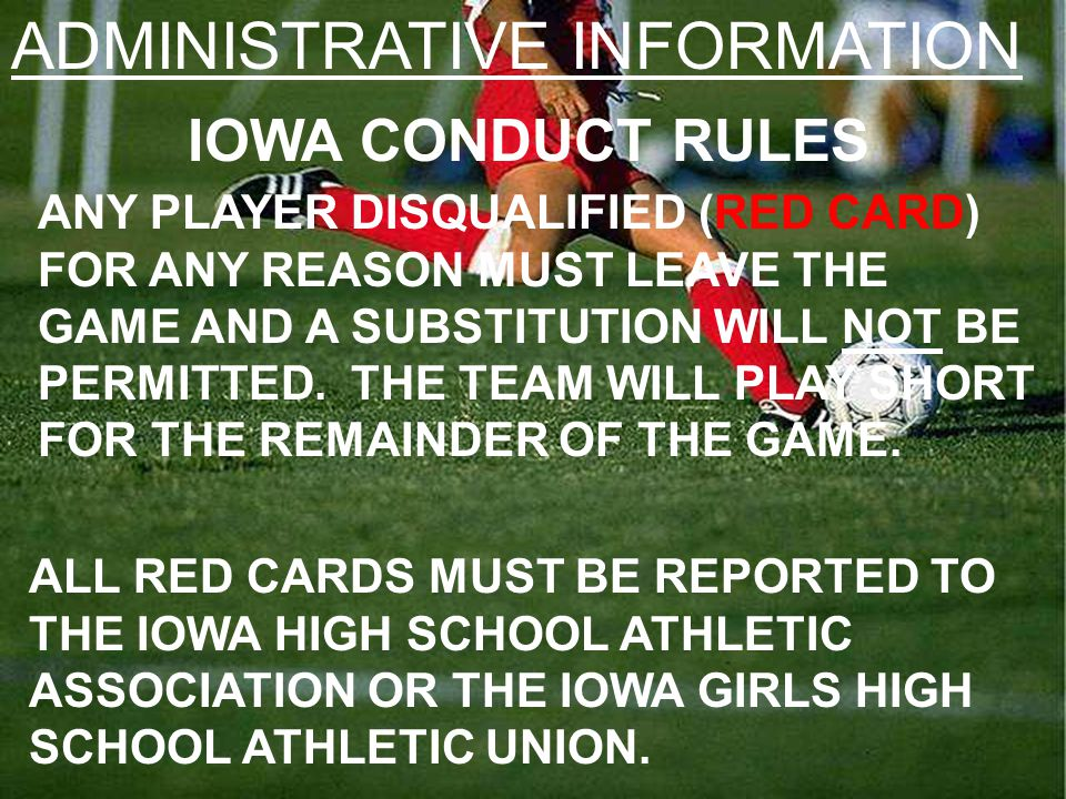 ADMINISTRATIVE INFORMATION IOWA CONDUCT RULES ANY PLAYER DISQUALIFIED (RED CARD) FOR ANY REASON MUST LEAVE THE GAME AND A SUBSTITUTION WILL NOT BE PERMITTED.