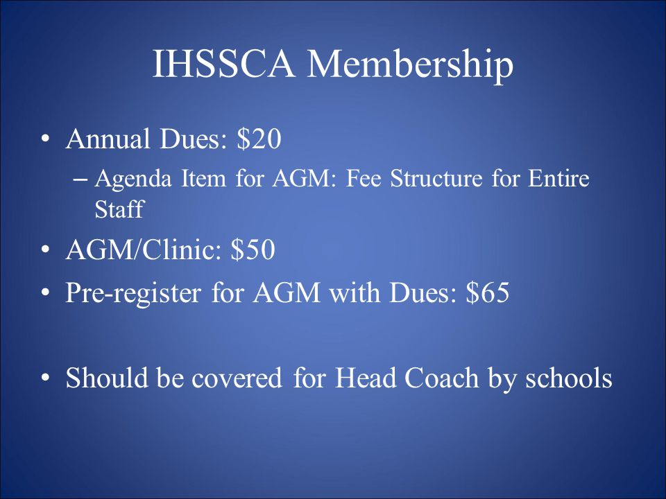 IHSSCA Membership Annual Dues: $20 –Agenda Item for AGM: Fee Structure for Entire Staff AGM/Clinic: $50 Pre-register for AGM with Dues: $65 Should be covered for Head Coach by schools