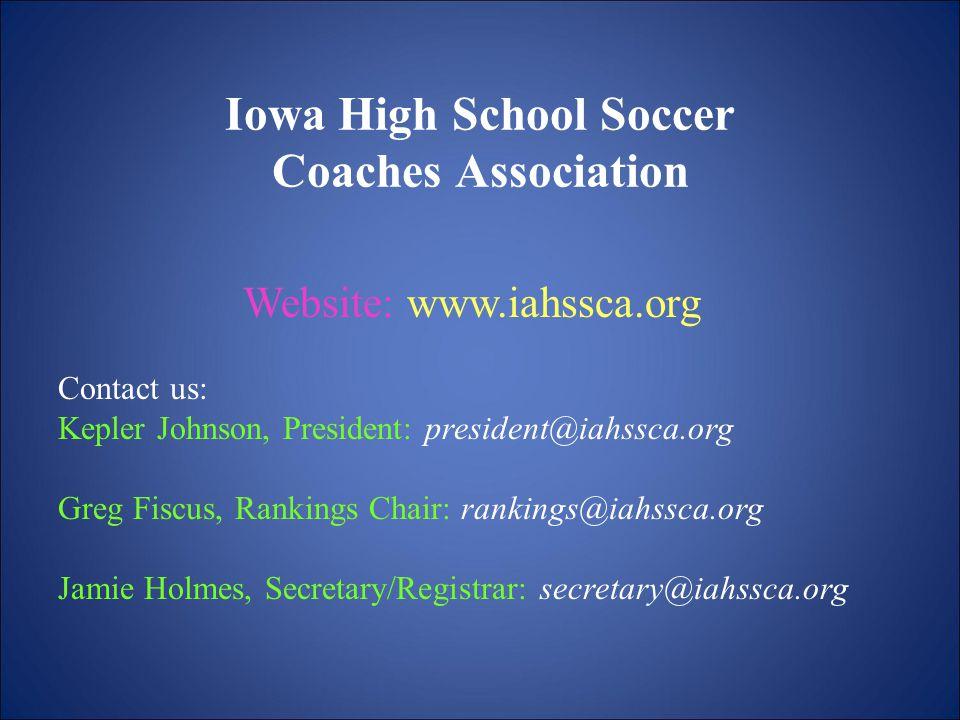 Iowa High School Soccer Coaches Association Website: www.iahssca.org Contact us: Kepler Johnson, President: president@iahssca.org Greg Fiscus, Rankings Chair: rankings@iahssca.org Jamie Holmes, Secretary/Registrar: secretary@iahssca.org