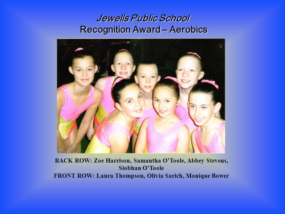 BACK ROW: Zoe Harrison, Samantha O'Toole, Abbey Stevens, Siobhan O'Toole FRONT ROW: Laura Thompson, Olivia Sarich, Monique Bower Jewells Public School Recognition Award – Aerobics