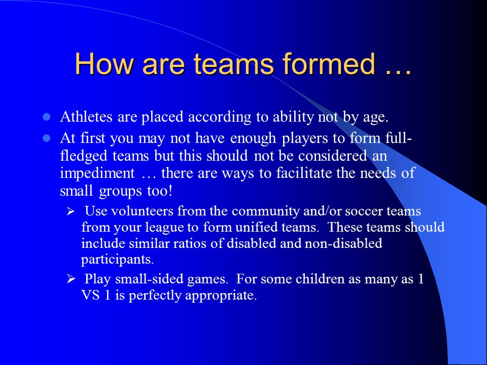 How are teams formed … Athletes are placed according to ability not by age. At first you may not have enough players to form full- fledged teams but t