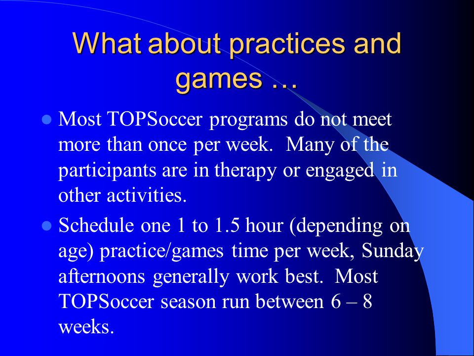 What about practices and games … Most TOPSoccer programs do not meet more than once per week. Many of the participants are in therapy or engaged in ot