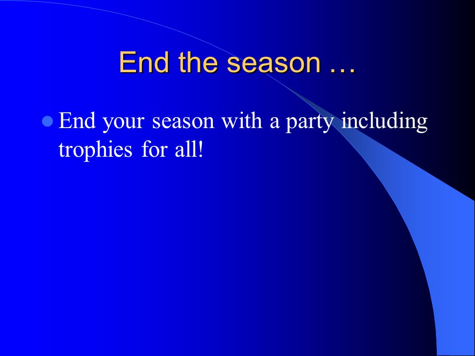 End the season … End your season with a party including trophies for all!