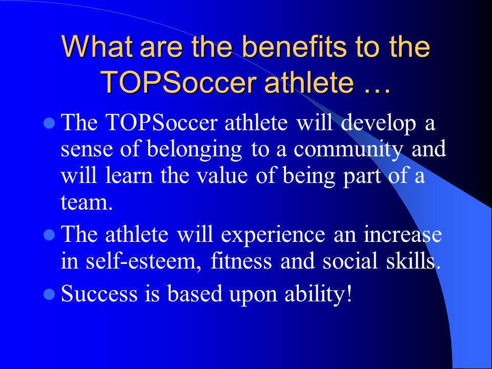 What are the benefits to the TOPSoccer athlete … The TOPSoccer athlete will develop a sense of belonging to a community and will learn the value of be
